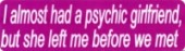 I almost had a psychic girlfriend, but she left me before we met - Product Image