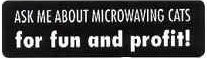 ASK ME ABOUT MICROWAVING CATS for fun and profit! - Product Image