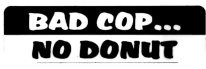 BAD COP...NO DONUT - Product Image