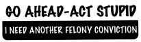 GO AHEAD-ACT STUPID. I NEED ANOTHER FELONY CONVICTION - Product Image