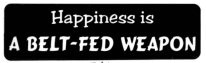 HAPPINESS IS A BELT-FED WEAPON - Product Image