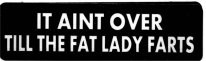 IT AINT OVER TILL THE FAT LADY FARTS - Product Image