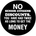 No senior citizen discounts. You have had twice as long to get the money - Product Image