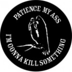 PATIENCE MY ASS I'M GONNA KILL SOMETHING - Product Image