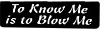 To Know Me Is To Blow Me - Product Image