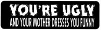 YOU'RE UGLY AND YOUR MOTHER DRESSES YOU FUNNY - Product Image