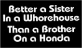 "BETTER A SISTER IN A WHOREHOUSE THAN A BROTHER ON A HONDA 4"" x 3"" - Product Image"