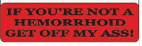 IF YOU'RE NOT A HEMORRHOID GET OFF MY ASS! - Product Image