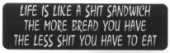 LIFE IS LIKE A SHIT SANDWICH THE MORE BREAD YOU HAVE THE LESS SHIT YOU HAVE TO EAT - Product Image