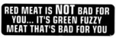 Red meat is NOT bad for you...it's green fuzzy meat that's bad for you - Product Image