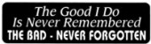 The Good I Do Is Never Remembered THE BAD- NEVER FORGOTTEN - Product Image